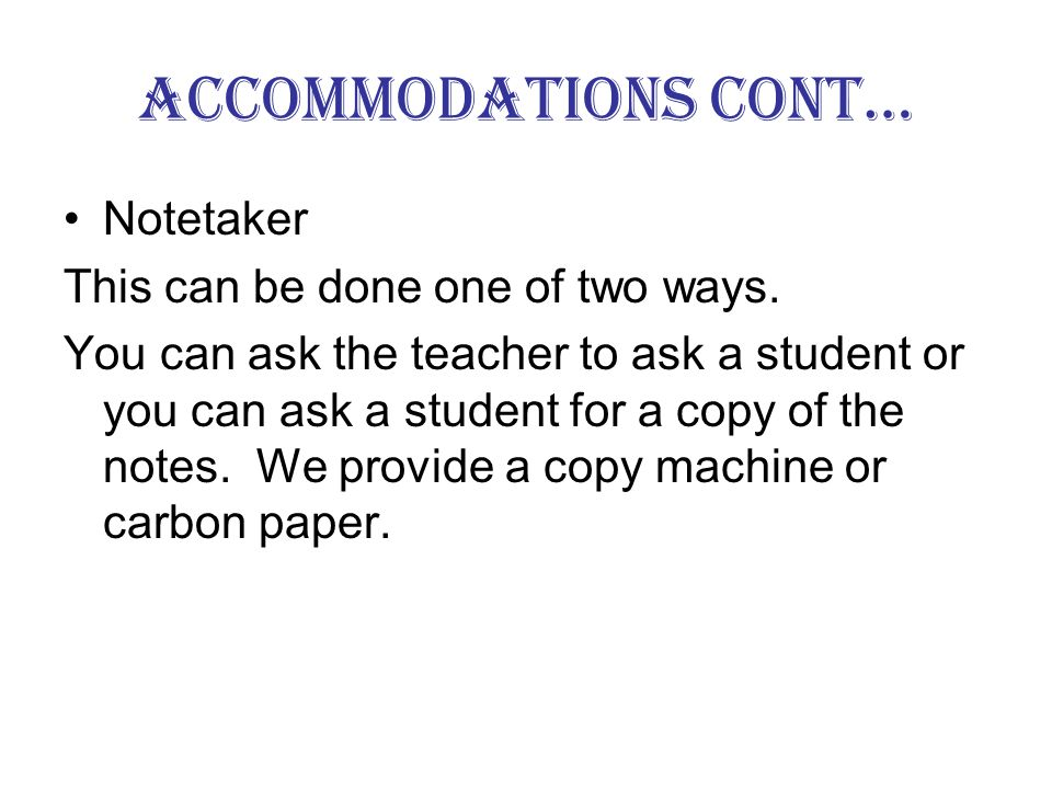 Accommodations cont… A seat in the front of the class. Extended time on test Isolated testing