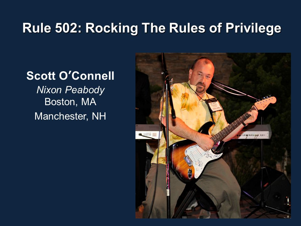 Rule 502: Rocking The Rules of Privilege Scott O'Connell Nixon Peabody Boston, MA Manchester, NH