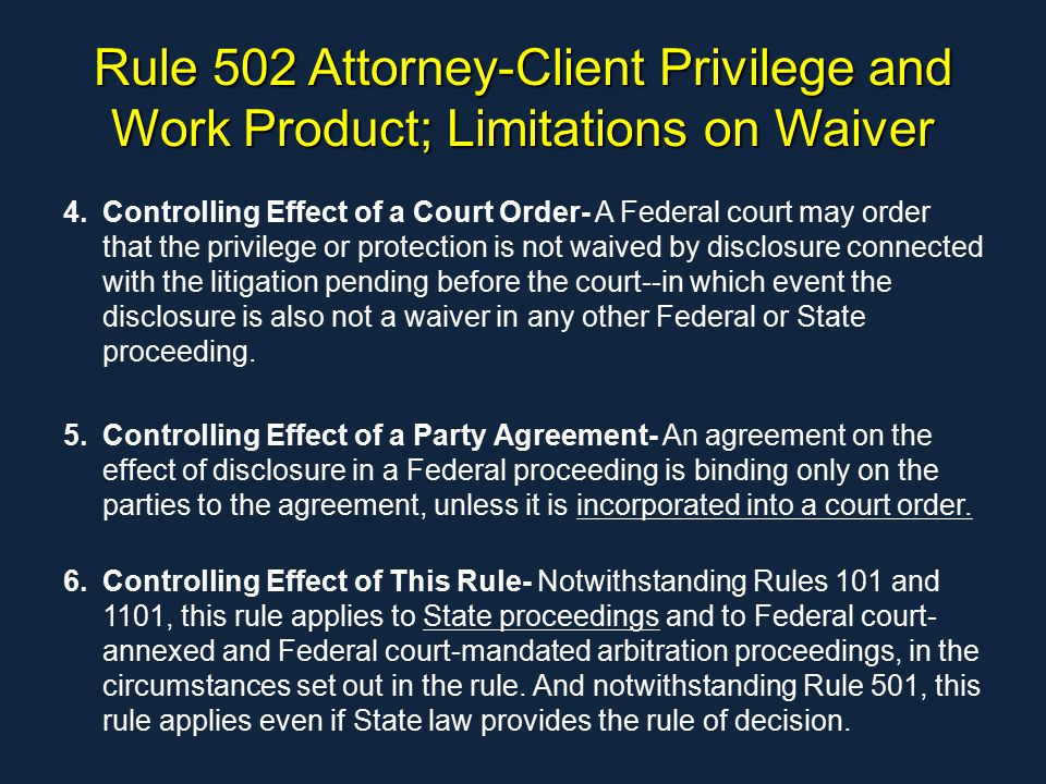 Rule 502 Attorney-Client Privilege and Work Product; Limitations on Waiver 4.Controlling Effect of a Court Order- A Federal court may order that the privilege or protection is not waived by disclosure connected with the litigation pending before the court--in which event the disclosure is also not a waiver in any other Federal or State proceeding.