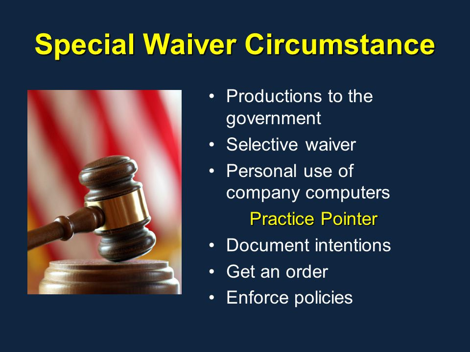 Special Waiver Circumstance Productions to the government Selective waiver Personal use of company computers Practice Pointer Document intentions Get an order Enforce policies