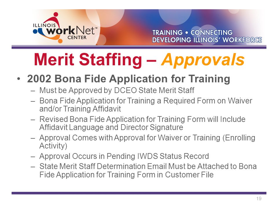 Merit Staffing – Approvals 2002 Bona Fide Application for Training –Must be Approved by DCEO State Merit Staff –Bona Fide Application for Training a Required Form on Waiver and/or Training Affidavit –Revised Bona Fide Application for Training Form will Include Affidavit Language and Director Signature –Approval Comes with Approval for Waiver or Training (Enrolling Activity) –Approval Occurs in Pending IWDS Status Record –State Merit Staff Determination Email Must be Attached to Bona Fide Application for Training Form in Customer File 19