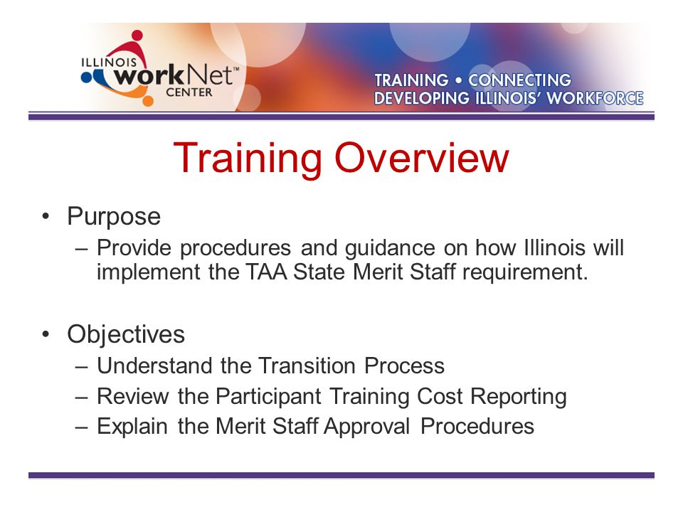Training Overview Purpose –Provide procedures and guidance on how Illinois will implement the TAA State Merit Staff requirement.