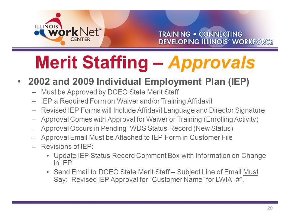 Merit Staffing – Approvals 2002 and 2009 Individual Employment Plan (IEP) –Must be Approved by DCEO State Merit Staff –IEP a Required Form on Waiver and/or Training Affidavit –Revised IEP Forms will Include Affidavit Language and Director Signature –Approval Comes with Approval for Waiver or Training (Enrolling Activity) –Approval Occurs in Pending IWDS Status Record (New Status) –Approval Email Must be Attached to IEP Form in Customer File –Revisions of IEP: Update IEP Status Record Comment Box with Information on Change in IEP Send Email to DCEO State Merit Staff – Subject Line of Email Must Say: Revised IEP Approval for Customer Name for LWIA # .
