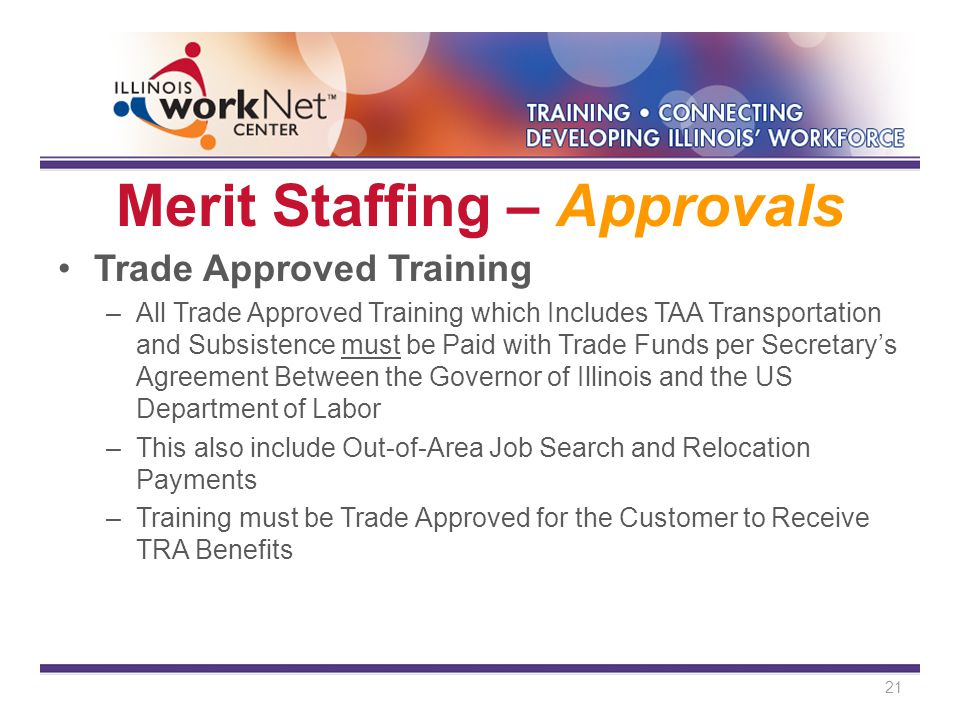 Merit Staffing – Approvals Trade Approved Training –All Trade Approved Training which Includes TAA Transportation and Subsistence must be Paid with Trade Funds per Secretary's Agreement Between the Governor of Illinois and the US Department of Labor –This also include Out-of-Area Job Search and Relocation Payments –Training must be Trade Approved for the Customer to Receive TRA Benefits 21