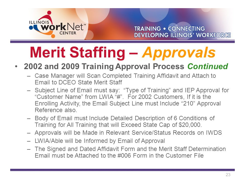 Merit Staffing – Approvals 2002 and 2009 Training Approval Process Continued –Case Manager will Scan Completed Training Affidavit and Attach to Email to DCEO State Merit Staff –Subject Line of Email must say: Type of Training and IEP Approval for Customer Name from LWIA # .