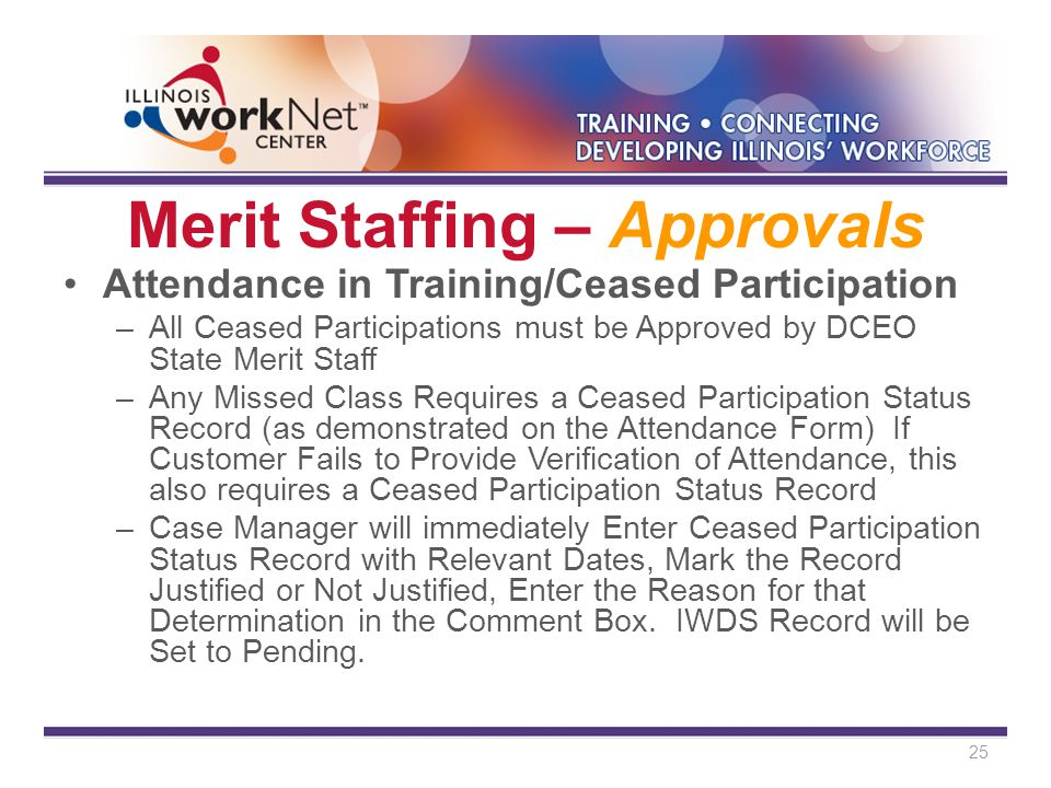 Merit Staffing – Approvals Attendance in Training/Ceased Participation –All Ceased Participations must be Approved by DCEO State Merit Staff –Any Missed Class Requires a Ceased Participation Status Record (as demonstrated on the Attendance Form) If Customer Fails to Provide Verification of Attendance, this also requires a Ceased Participation Status Record –Case Manager will immediately Enter Ceased Participation Status Record with Relevant Dates, Mark the Record Justified or Not Justified, Enter the Reason for that Determination in the Comment Box.