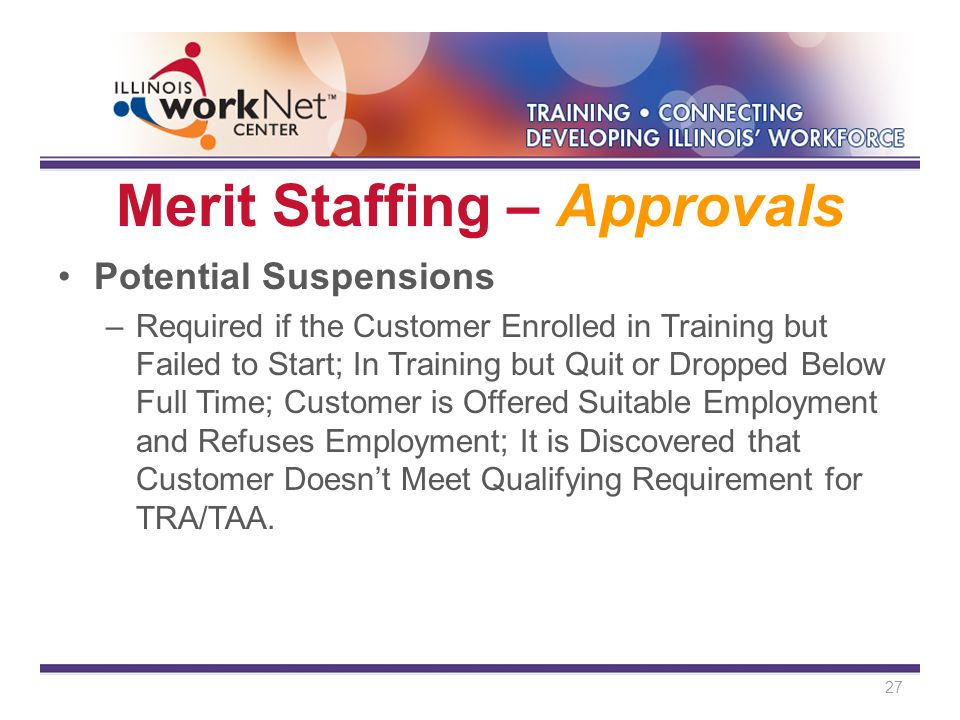 Merit Staffing – Approvals Potential Suspensions –Required if the Customer Enrolled in Training but Failed to Start; In Training but Quit or Dropped Below Full Time; Customer is Offered Suitable Employment and Refuses Employment; It is Discovered that Customer Doesn't Meet Qualifying Requirement for TRA/TAA.