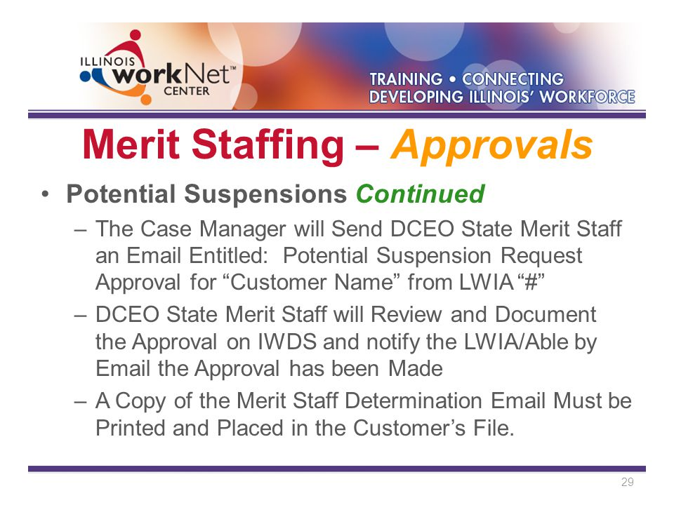 Merit Staffing – Approvals Potential Suspensions Continued –The Case Manager will Send DCEO State Merit Staff an Email Entitled: Potential Suspension Request Approval for Customer Name from LWIA # –DCEO State Merit Staff will Review and Document the Approval on IWDS and notify the LWIA/Able by Email the Approval has been Made –A Copy of the Merit Staff Determination Email Must be Printed and Placed in the Customer's File.