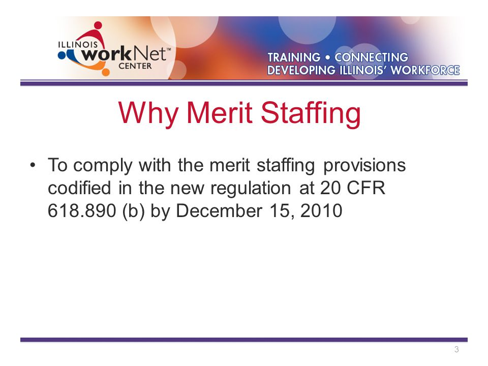 Why Merit Staffing To comply with the merit staffing provisions codified in the new regulation at 20 CFR 618.890 (b) by December 15, 2010 3