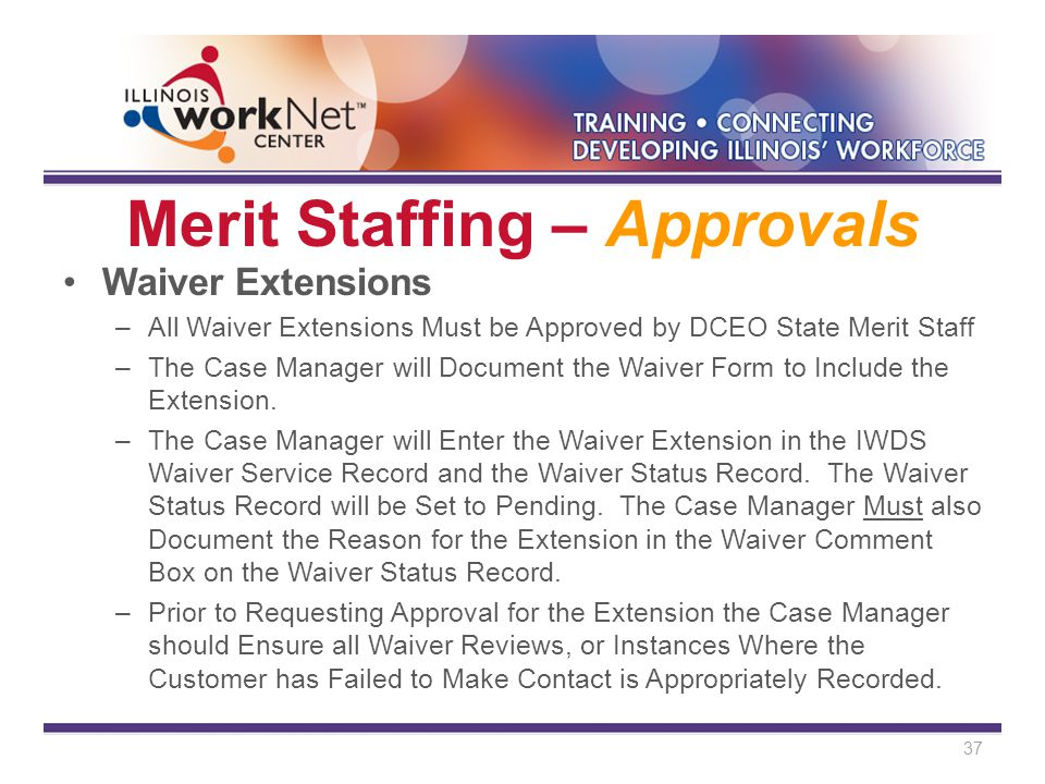 Merit Staffing – Approvals Waiver Extensions –All Waiver Extensions Must be Approved by DCEO State Merit Staff –The Case Manager will Document the Waiver Form to Include the Extension.