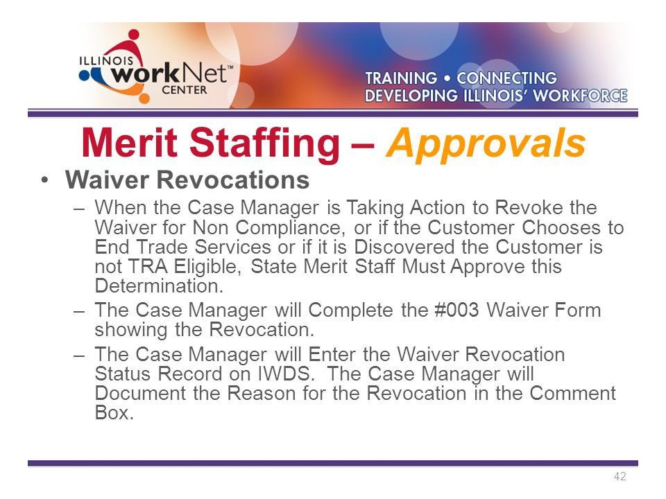 Merit Staffing – Approvals Waiver Revocations –When the Case Manager is Taking Action to Revoke the Waiver for Non Compliance, or if the Customer Chooses to End Trade Services or if it is Discovered the Customer is not TRA Eligible, State Merit Staff Must Approve this Determination.