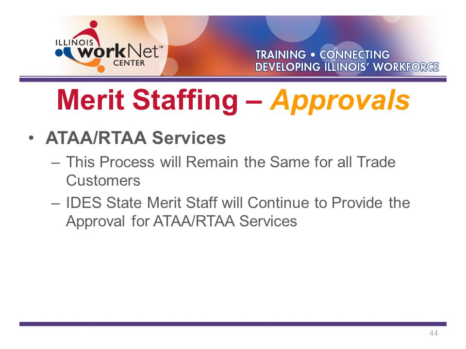 Merit Staffing – Approvals ATAA/RTAA Services –This Process will Remain the Same for all Trade Customers –IDES State Merit Staff will Continue to Provide the Approval for ATAA/RTAA Services 44