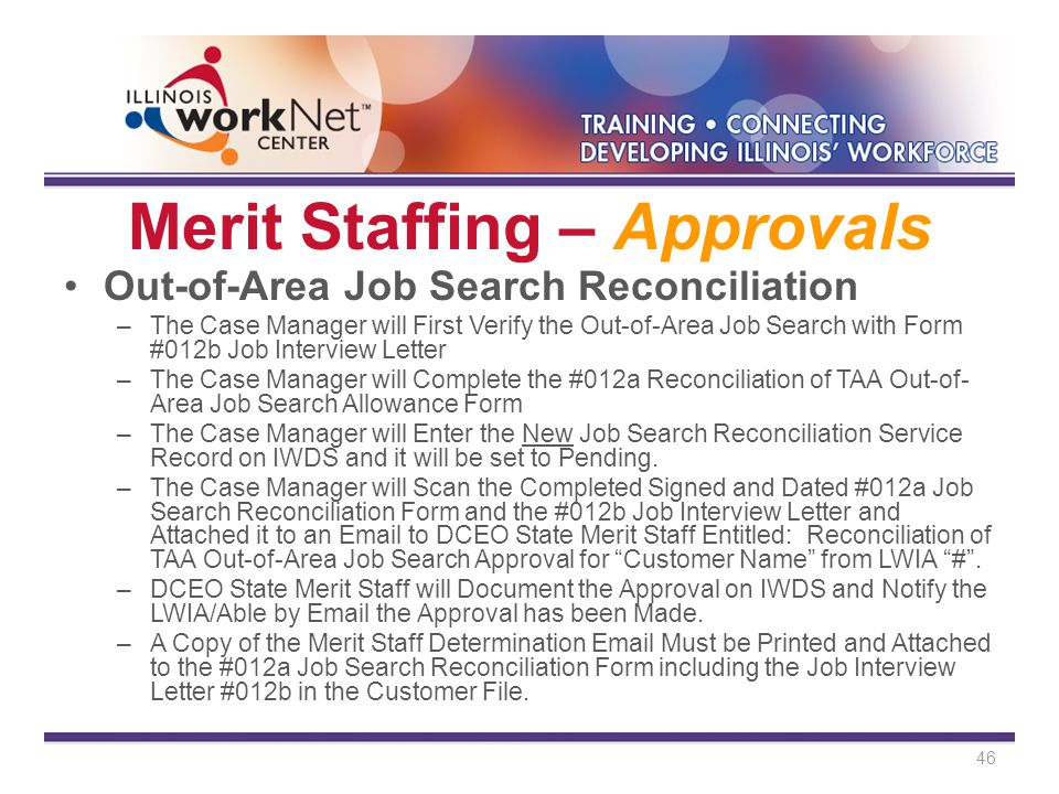 Merit Staffing – Approvals Out-of-Area Job Search Reconciliation –The Case Manager will First Verify the Out-of-Area Job Search with Form #012b Job Interview Letter –The Case Manager will Complete the #012a Reconciliation of TAA Out-of- Area Job Search Allowance Form –The Case Manager will Enter the New Job Search Reconciliation Service Record on IWDS and it will be set to Pending.