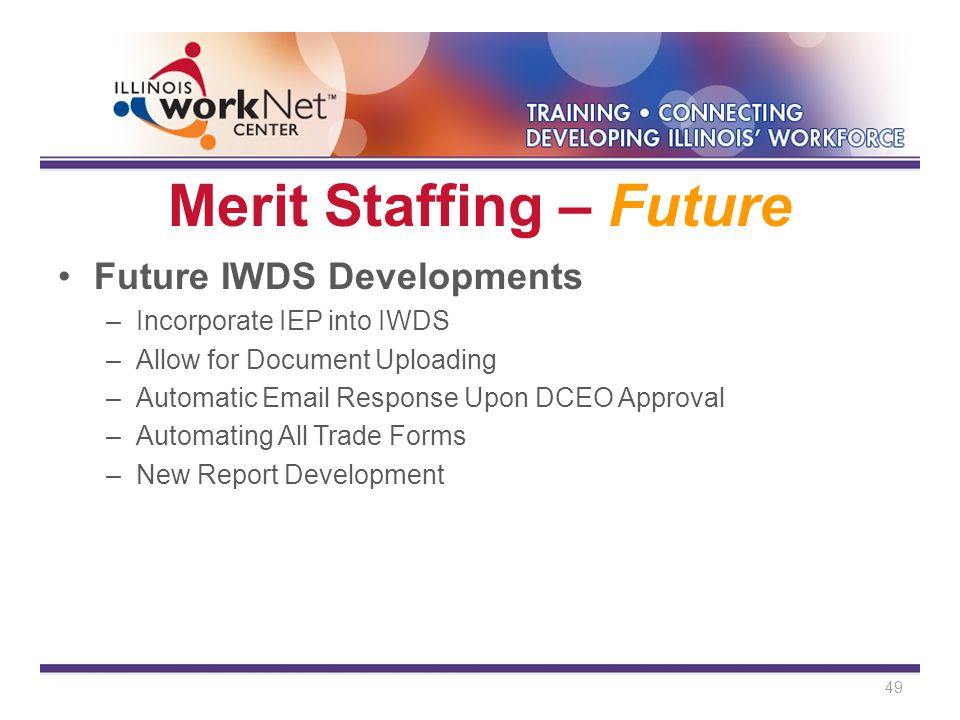 Merit Staffing – Future Future IWDS Developments –Incorporate IEP into IWDS –Allow for Document Uploading –Automatic Email Response Upon DCEO Approval –Automating All Trade Forms –New Report Development 49