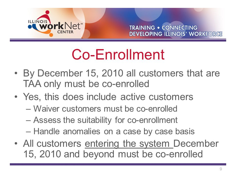 Co-Enrollment By December 15, 2010 all customers that are TAA only must be co-enrolled Yes, this does include active customers –Waiver customers must be co-enrolled –Assess the suitability for co-enrollment –Handle anomalies on a case by case basis All customers entering the system December 15, 2010 and beyond must be co-enrolled 9