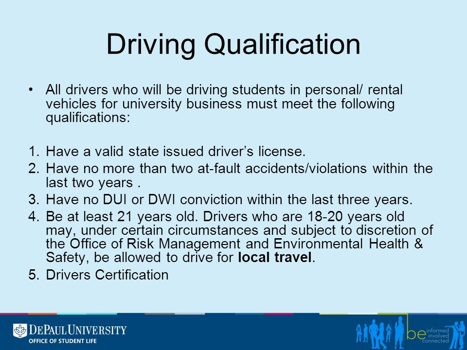 Driving Qualification All drivers who will be driving students in personal/ rental vehicles for university business must meet the following qualifications: 1.Have a valid state issued driver's license.