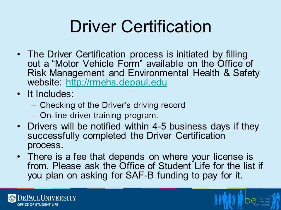 Driver Certification The Driver Certification process is initiated by filling out a Motor Vehicle Form available on the Office of Risk Management and Environmental Health & Safety website: http://rmehs.depaul.eduhttp://rmehs.depaul.edu It Includes: –Checking of the Driver's driving record –On-line driver training program.