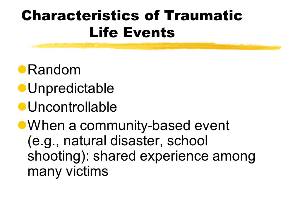 Characteristics of Traumatic Life Events lRandom lUnpredictable lUncontrollable lWhen a community-based event (e.g., natural disaster, school shooting): shared experience among many victims