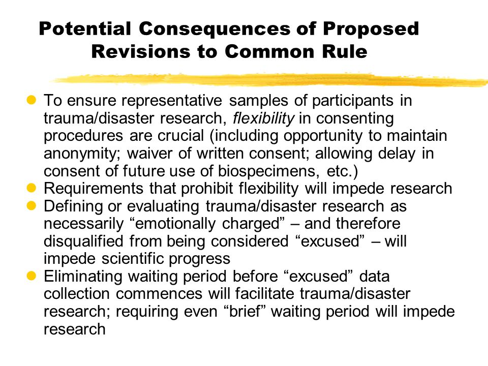 Potential Consequences of Proposed Revisions to Common Rule lTo ensure representative samples of participants in trauma/disaster research, flexibility in consenting procedures are crucial (including opportunity to maintain anonymity; waiver of written consent; allowing delay in consent of future use of biospecimens, etc.) lRequirements that prohibit flexibility will impede research lDefining or evaluating trauma/disaster research as necessarily emotionally charged – and therefore disqualified from being considered excused – will impede scientific progress lEliminating waiting period before excused data collection commences will facilitate trauma/disaster research; requiring even brief waiting period will impede research