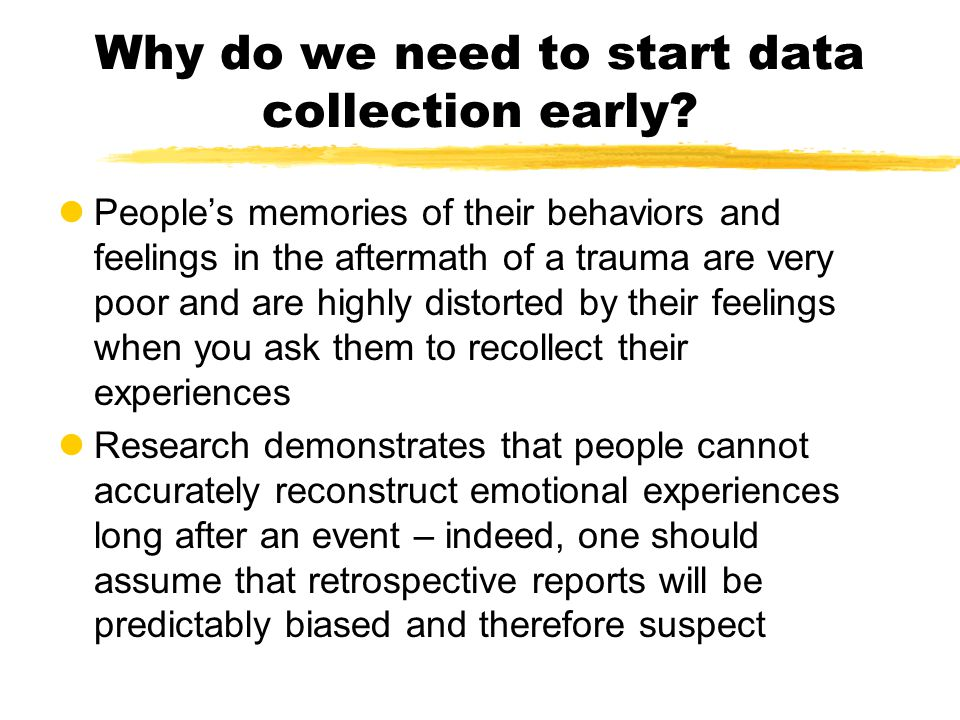 Why do we need to start data collection early? lPeople's memories of their behaviors and feelings in the aftermath of a trauma are very poor and are h
