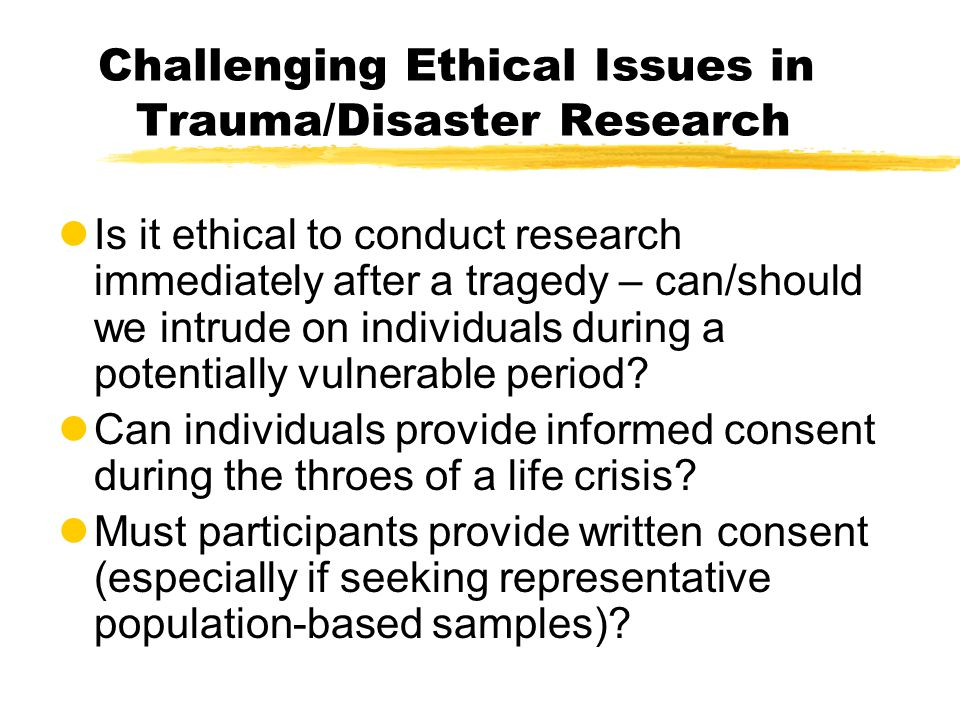Challenging Ethical Issues in Trauma/Disaster Research lIs it ethical to conduct research immediately after a tragedy – can/should we intrude on individuals during a potentially vulnerable period.