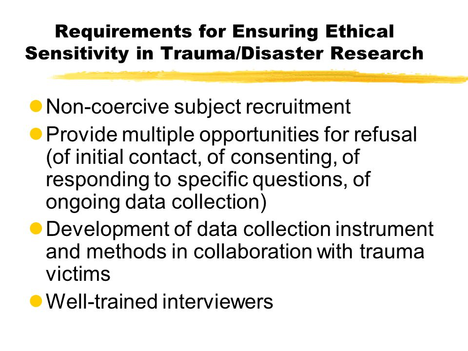 Requirements for Ensuring Ethical Sensitivity in Trauma/Disaster Research lNon-coercive subject recruitment lProvide multiple opportunities for refusa