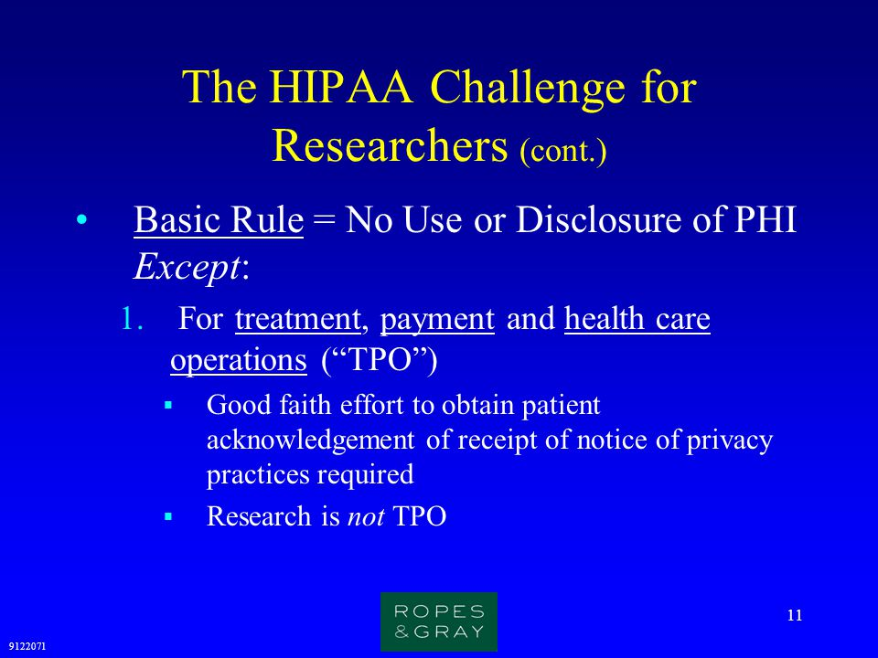 9122071 11 The HIPAA Challenge for Researchers (cont.) Basic Rule = No Use or Disclosure of PHI Except: 1. For treatment, payment and health care oper