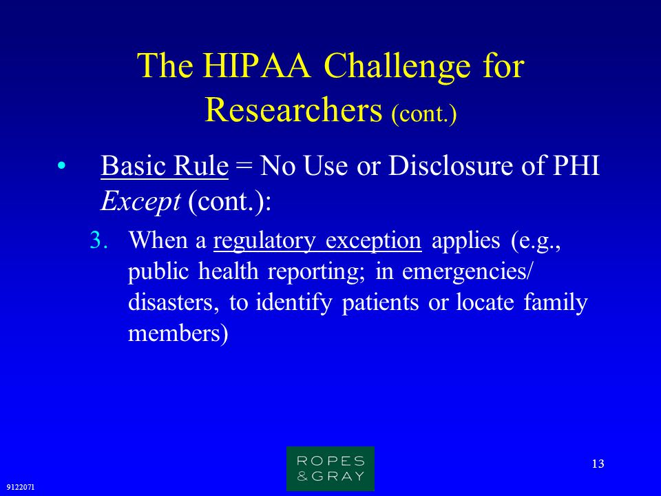9122071 13 The HIPAA Challenge for Researchers (cont.) Basic Rule = No Use or Disclosure of PHI Except (cont.): 3.When a regulatory exception applies