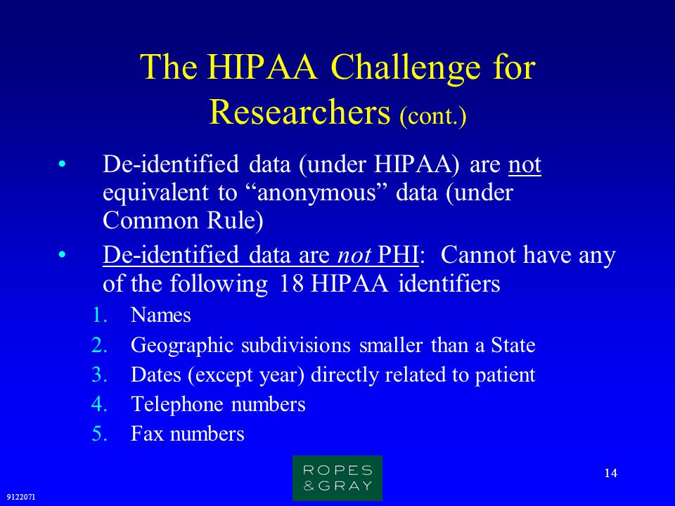 """9122071 14 The HIPAA Challenge for Researchers (cont.) De-identified data (under HIPAA) are not equivalent to """"anonymous"""" data (under Common Rule) De-"""