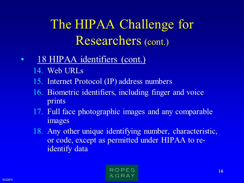 9122071 16 The HIPAA Challenge for Researchers (cont.) 18 HIPAA identifiers (cont.) 14.Web URLs 15.Internet Protocol (IP) address numbers 16.Biometric