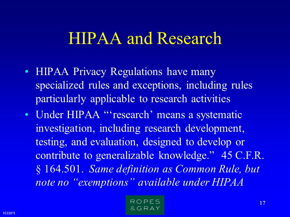 9122071 17 HIPAA and Research HIPAA Privacy Regulations have many specialized rules and exceptions, including rules particularly applicable to researc
