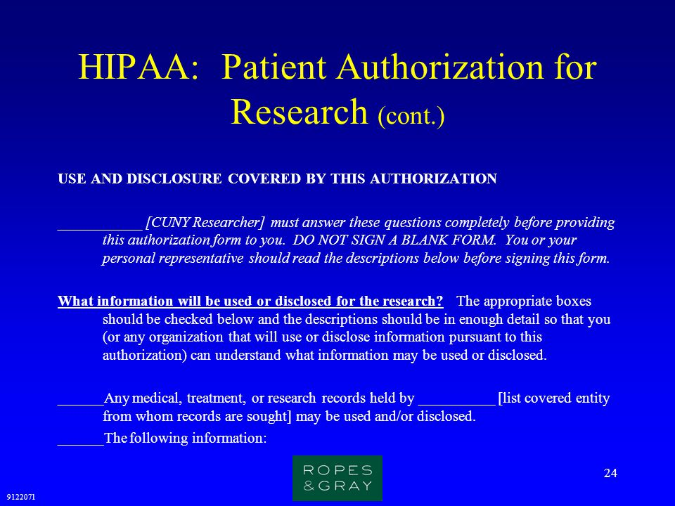 9122071 24 HIPAA: Patient Authorization for Research (cont.) USE AND DISCLOSURE COVERED BY THIS AUTHORIZATION ___________ [CUNY Researcher] must answe