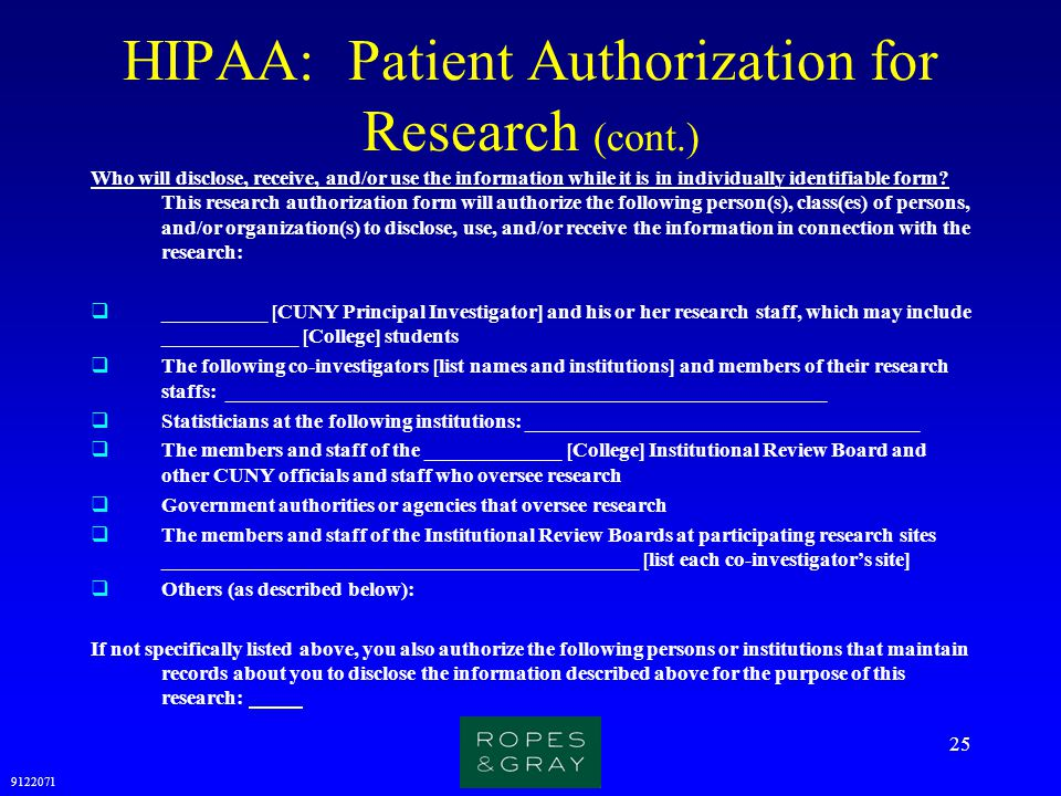 9122071 25 HIPAA: Patient Authorization for Research (cont.) Who will disclose, receive, and/or use the information while it is in individually identi