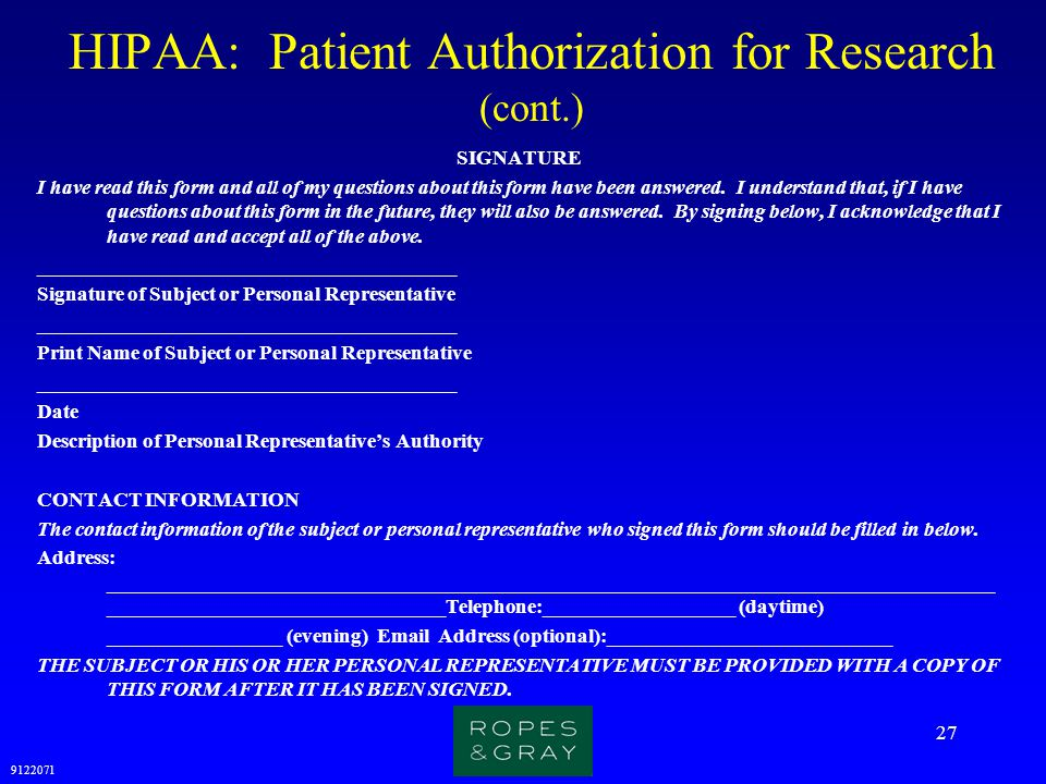 9122071 27 HIPAA: Patient Authorization for Research (cont.) SIGNATURE I have read this form and all of my questions about this form have been answere