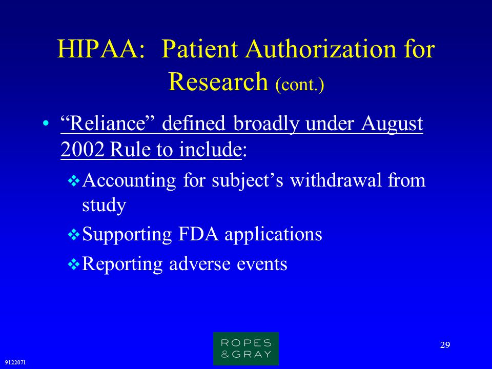 """9122071 29 HIPAA: Patient Authorization for Research (cont.) """"Reliance"""" defined broadly under August 2002 Rule to include:  Accounting for subject's"""