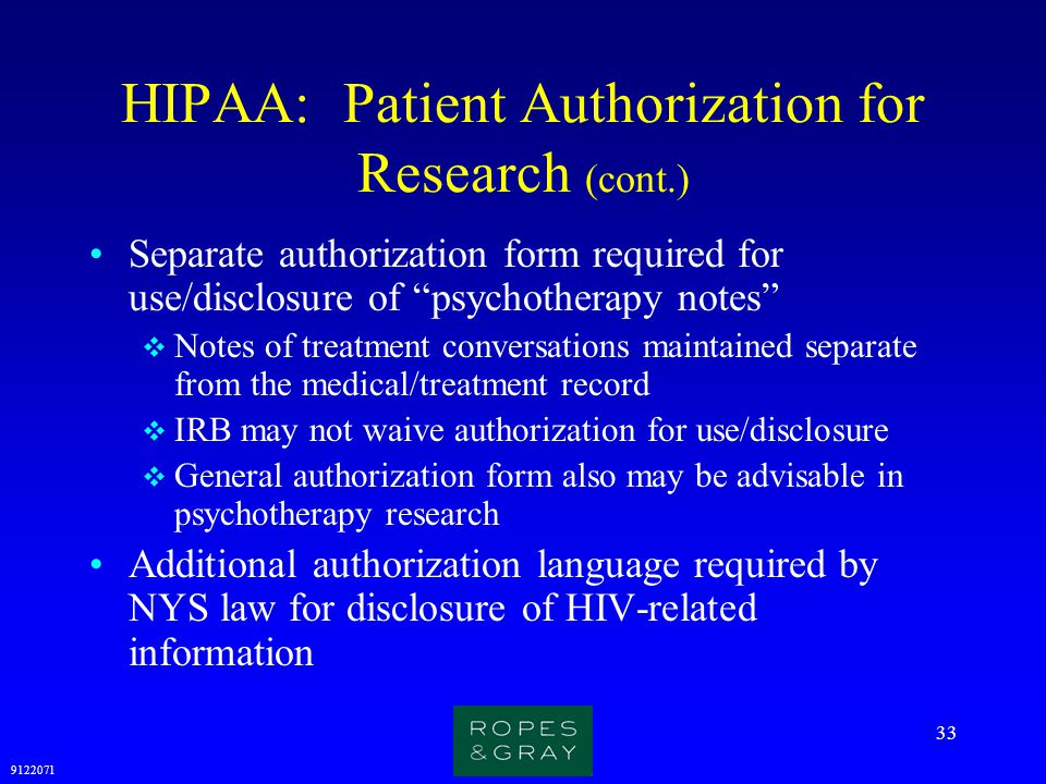 """9122071 33 HIPAA: Patient Authorization for Research (cont.) Separate authorization form required for use/disclosure of """"psychotherapy notes""""  Notes"""