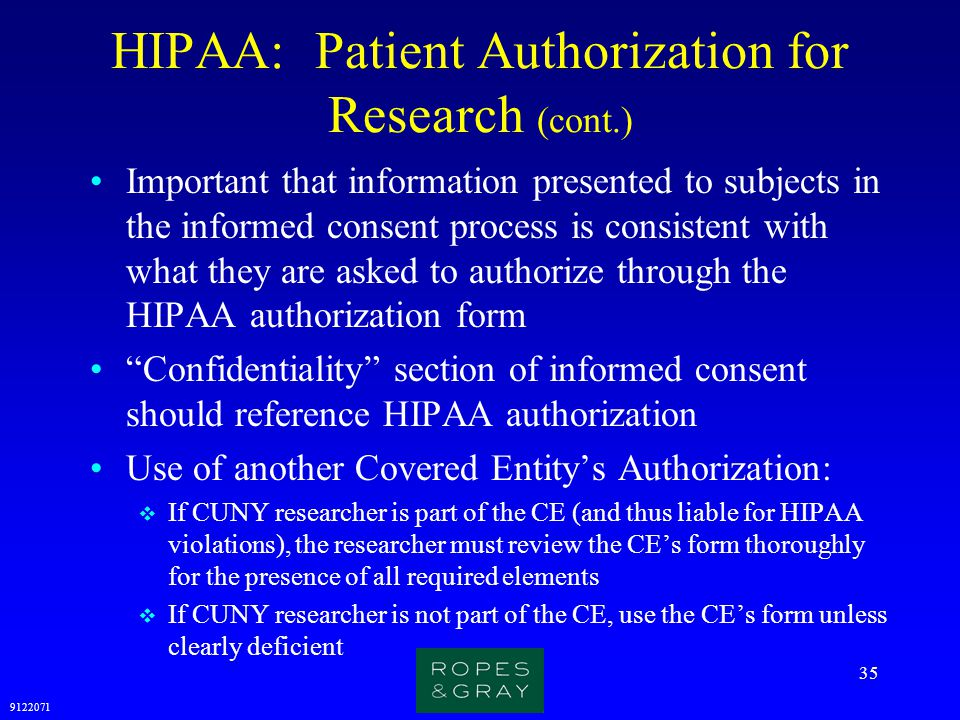 9122071 35 HIPAA: Patient Authorization for Research (cont.) Important that information presented to subjects in the informed consent process is consi