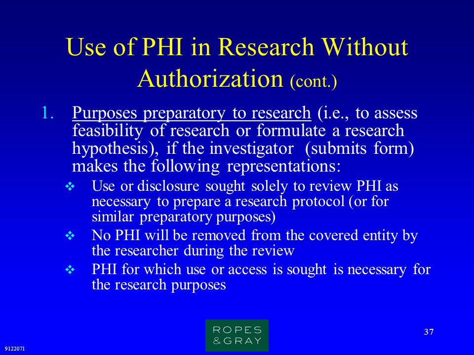 9122071 37 Use of PHI in Research Without Authorization (cont.) 1.Purposes preparatory to research (i.e., to assess feasibility of research or formula