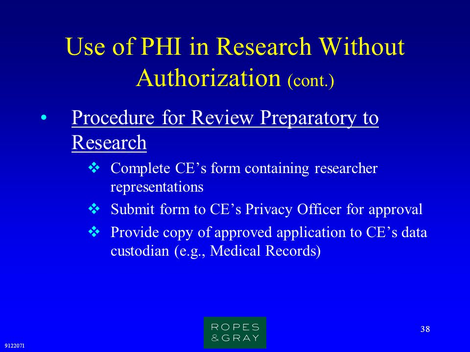 9122071 38 Use of PHI in Research Without Authorization (cont.) Procedure for Review Preparatory to Research  Complete CE's form containing researche