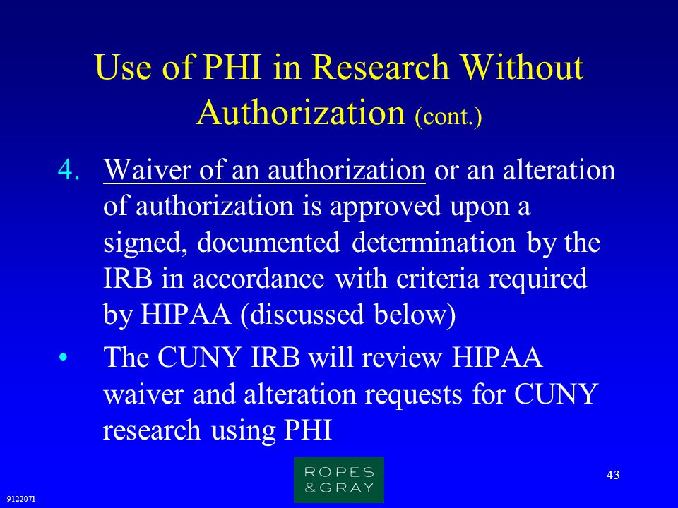 9122071 43 Use of PHI in Research Without Authorization (cont.) 4.Waiver of an authorization or an alteration of authorization is approved upon a sign