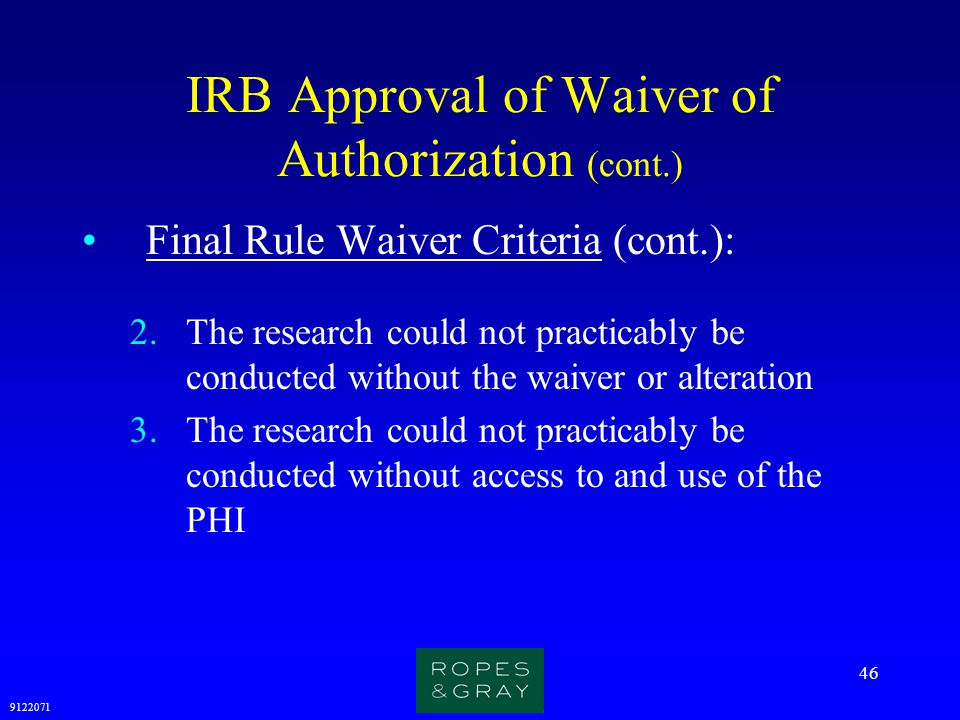9122071 46 IRB Approval of Waiver of Authorization (cont.) Final Rule Waiver Criteria (cont.): 2.The research could not practicably be conducted witho