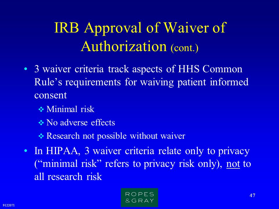 9122071 47 IRB Approval of Waiver of Authorization (cont.) 3 waiver criteria track aspects of HHS Common Rule's requirements for waiving patient infor
