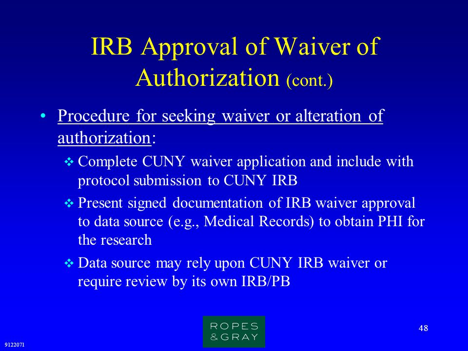 9122071 48 IRB Approval of Waiver of Authorization (cont.) Procedure for seeking waiver or alteration of authorization:  Complete CUNY waiver applica
