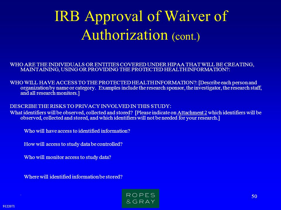 9122071 50 IRB Approval of Waiver of Authorization (cont.) WHO ARE THE INDIVIDUALS OR ENTITIES COVERED UNDER HIPAA THAT WILL BE CREATING, MAINTAINING,