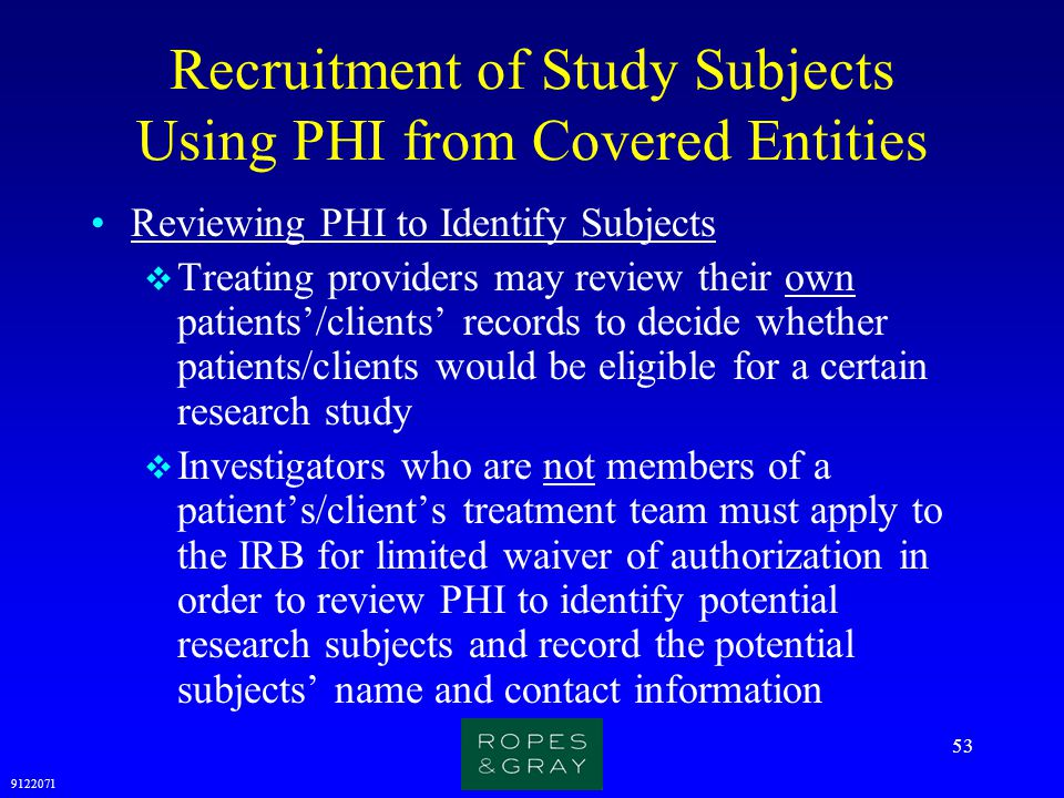 9122071 53 Recruitment of Study Subjects Using PHI from Covered Entities Reviewing PHI to Identify Subjects  Treating providers may review their own