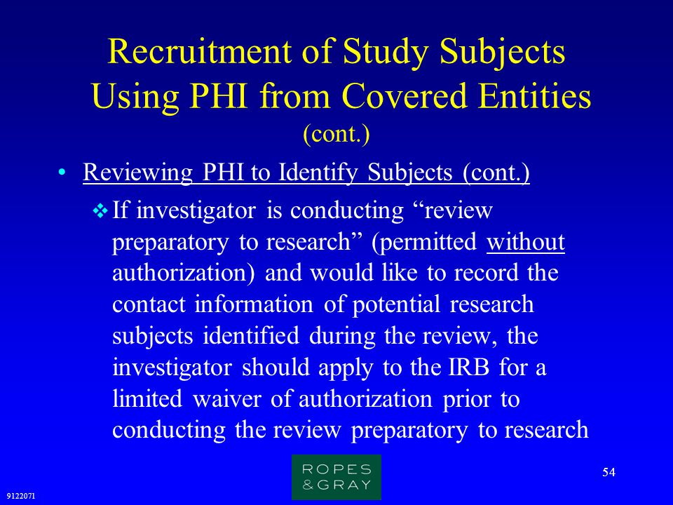 9122071 54 Recruitment of Study Subjects Using PHI from Covered Entities (cont.) Reviewing PHI to Identify Subjects (cont.)  If investigator is condu