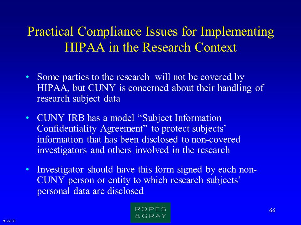 9122071 66 Practical Compliance Issues for Implementing HIPAA in the Research Context Some parties to the research will not be covered by HIPAA, but C