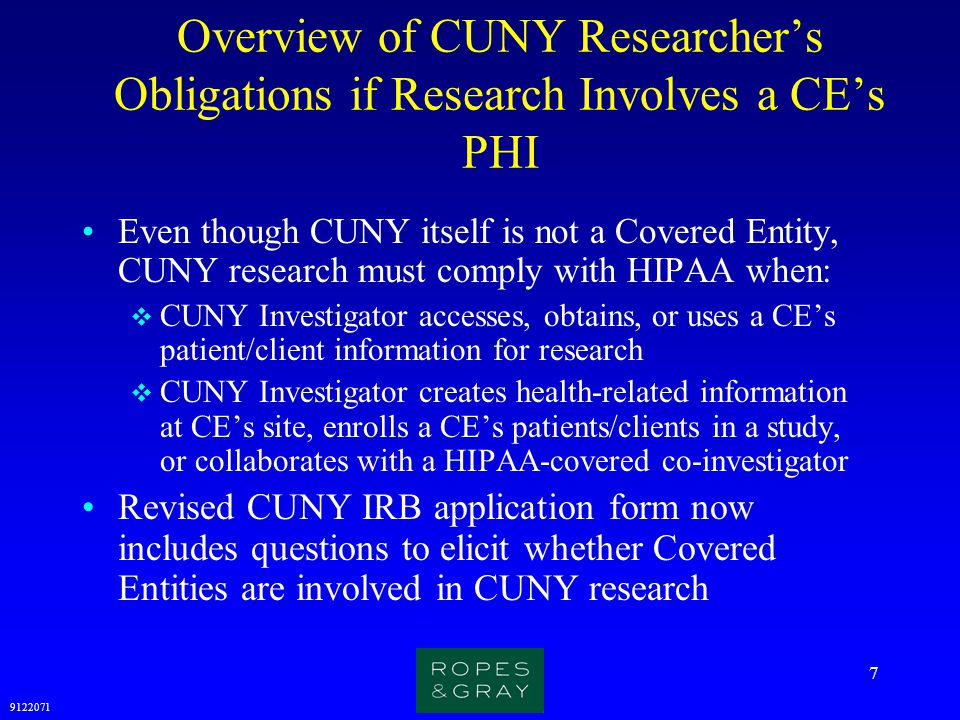 9122071 18 Exempt Research must meet HIPAA Requirements If you are conducting research under an IRB exemption, and the research involves access to, or use of, patient information (including labeled or coded specimens) from a covered entity, your research will likely require HIPAA authorization or waiver of authorization (see 3/12/03 Schaffer memo) You must cease enrolling new subjects and collecting data on and after April 14, 2003 and submit an application for HIPAA waiver to the CUNY IRB for approval; you may also need waiver from CE's IRB or Privacy Board