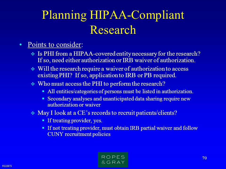 9122071 70 Planning HIPAA-Compliant Research Points to consider:  Is PHI from a HIPAA-covered entity necessary for the research? If so, need either a