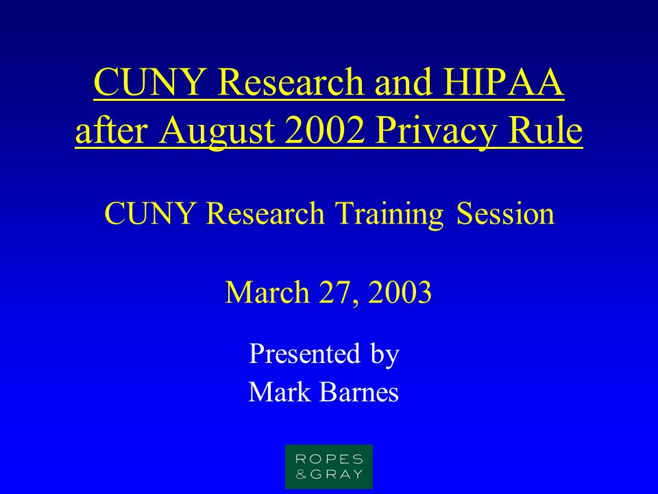 CUNY Research and HIPAA after August 2002 Privacy Rule CUNY Research Training Session March 27, 2003 Presented by Mark Barnes